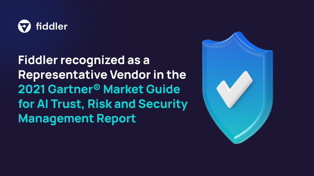 Fiddler recognized as a Representative Vendor in the 2021 Gartner® Market Guide for AI Trust, Risk and Security Management Report